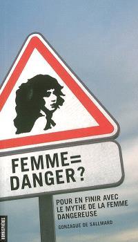 Femme = danger ? : pour en finir avec le mythe de la femme dangereuse
