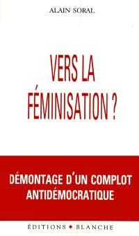 Vers la féminisation ? : démontage d'un complot antidémocratique