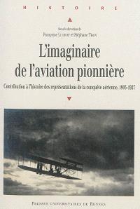 L'imaginaire de l'aviation pionnière : contribution à l'histoire des représentations de la conquête aérienne, 1903-1927