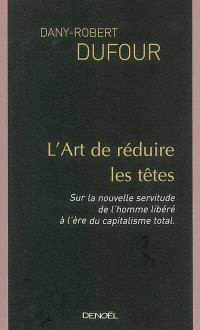 L'art de réduire les têtes : sur la nouvelle servitude de l'homme libéré, à l'ère du capitalisme total