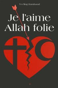Je l'aime Allah folie : récit