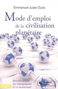 Mode d'emploi de la civilisation planétaire : devenir acteurs des changements ici et maintenant