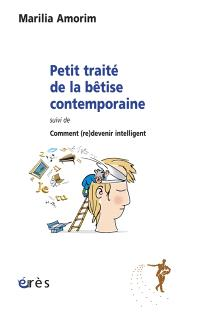 Petit traité de la bêtise contemporaine; Suivi de Comment (re)devenir intelligent