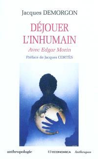 Déjouer l'inhumain : avec Edgar Morin