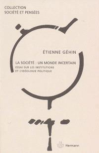 La société, un monde incertain : essai sur les institutions et l'idéologie politique