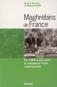 Maghrébins de France : de 1960 à nos jours : la naissance d'une communauté