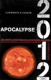 Apocalypse 2012 : une enquête scientifique des catastrophes annoncées : glas de notre civilisation ou avènement d'une nouvelle ère ?
