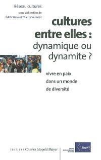 Cultures entre elles : dynamique ou dynamite ? : vivre en paix dans un monde de diversité