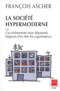 La société hypermoderne : ou ces événements nous dépassent, feignons d'en être les organisateurs