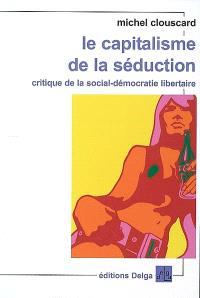 Le capitalisme de la séduction : critique de la social-démocratie libertaire