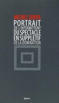 De la domination. Volume 4, Portrait de l'intermittent du spectacle en supplétif de la domination