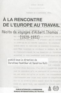 A la rencontre de l'Europe au travail : récits de voyages d'Albert Thomas, 1920-1932