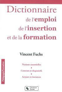 Le dictionnaire de l'emploi, de l'insertion et de la formation : notions essentielles, contrats et dispositifs, acteurs et instances
