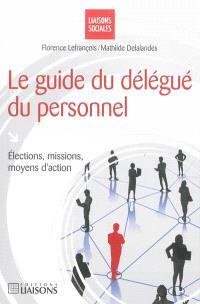 Le guide du délégué du personnel : élections, missions, moyens d'action