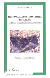 Les travailleurs frontaliers en Europe : mobilités et mobilisations transnationales