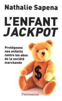 L'enfant jackpot : protégeons nos enfants contre les abus de la société marchande