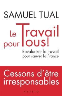 Le travail pour tous ! : revaloriser le travail pour sauver la France : cessons d'être irresponsables