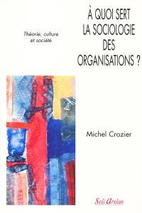 A quoi sert la sociologie des organisations ?. Volume 1, Théorie, culture et société