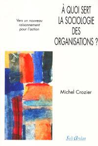 A quoi sert la sociologie des organisations ?. Volume 2, Vers un nouveau raisonnement pour l'action