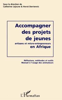Accompagner des projets de jeunes artisans et micro-entrepreneurs en Afrique : réflexions, méthodes et outils : manuel à l'usage des animateurs
