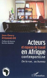 Acteurs et espaces de travail en Afrique contemporaine : de la rue... au bureau