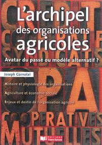 L'archipel des organisations agricoles : avatar du passé ou modèle alternatif ?