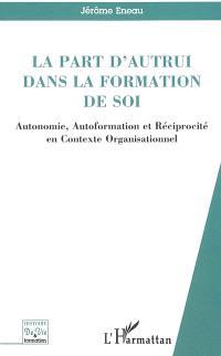 La part d'autrui dans la formation de soi : autonomie, autoformation et réciprocité en contexte organisationnel