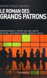Le roman des grands patrons : Bernard Arnault, Vincent Bolloré, Martin Bouygues, Jean-Marie Messier, François Pinault...