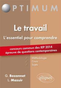 Le travail : l'essentiel pour comprendre : concours commun des IEP 2014, épreuve de questions contemporaines