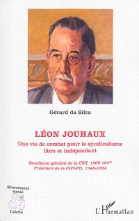 Léon Jouhaux : une vie de combat pour le syndicalisme libre et indépendant : secrétaire général de la CGT, 1909-1947, président de la CGT-FO, 1948-1954