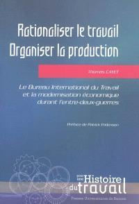 Rationaliser le travail, organiser la production : le Bureau international du travail et la modernisation économique durant l'entre-deux-guerres