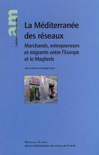 La Méditerranée des réseaux : marchands, entrepreneurs et migrants entre l'Europe et le Maghreb