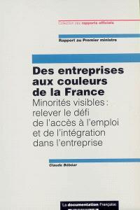 Des entreprises aux couleurs de la France : minorités visibles : relever le défi de l'accès à l'emploi et de l'intégration dans l'entreprise, rapport au Premier ministre