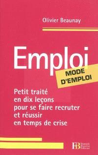 Emploi, mode d'emploi : petit traité en dix leçons pour se faire recruter et réussir en temps de crise