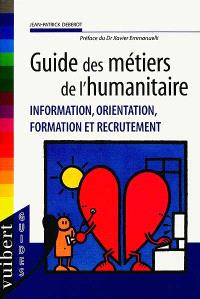 Guide des métiers de l'humanitaire : information, orientation, formation et recrutement