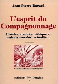 L'Esprit du compagnonnage : histoire, tradition, éthique et valeurs morales, actualité...