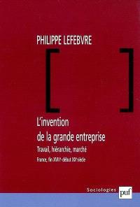 L'invention de la grande entreprise : travail, hiérarchie et marché (France, fin XVIIIe-début XXe)