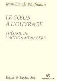 Le coeur à l'ouvrage : théorie de l'action ménagère