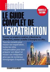 Le guide complet de l'expatriation : trouver un emploi à Londres, à Montréal ou à New York, monter sa boîte à Shanghai ou à Rio...