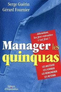 Manager les quinquas : des pistes pour en finir avec une France en pré-retraite... : les motiver, les former, les rémunérer, les retenir : attention, les préretraites c'est fini !