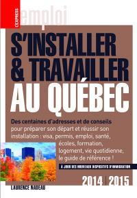 S'installer et travailler au Québec : des centaines d'adresses et de conseils : 2014-2015