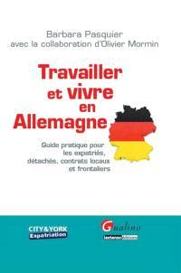 Travailler et vivre en Allemagne : guide pratique pour les expatriés, détachés, contrats locaux et frontaliers