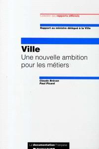 Ville : une nouvelle ambition pour les métiers : rapport au ministre délégué à la ville