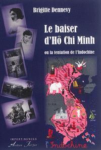 Le baiser d'Hô Chi Minh ou La tentation de l'Indochine : récit