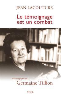Le témoignage est un combat : une biographie de Germaine Tillion