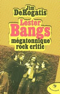 Lester Bangs : mégatonnique rock critic