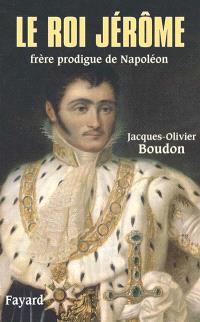 Le roi Jérôme, frère prodigue de Napoléon (1784-1860)