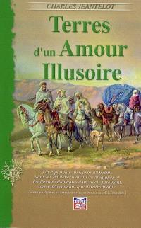 Terres d'un amour illusoire : un diplomate du Corps d'Orient, dans les bouleversements stratégiques et les fièvres islamiques d'un siècle fascinant, aussi déterminant que déraisonnable