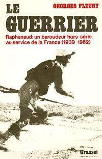Le Guerrier : Raphanaud, un baroudeur hors série au service de la France, 1939-1962