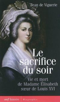 Le sacrifice du soir : vie et mort de madame Elisabeth, soeur de Louis XVI